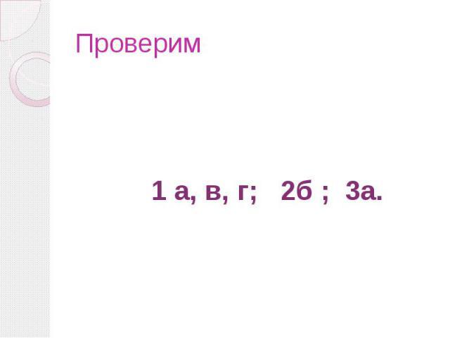 Проверим 1 а, в, г; 2б ; 3а.