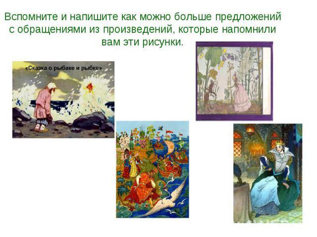 Вспомните и напишите как можно больше предложений с обращениями из произведений, которые напомнили вам эти рисунки.