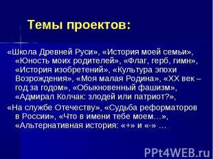Темы проектов:«Школа Древней Руси», «История моей семьи», «Юность моих родителей