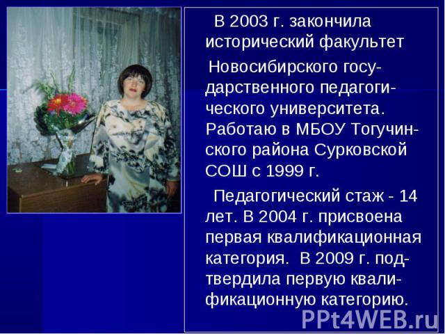 В 2003 г. закончила исторический факультет Новосибирского госу-дарственного педагоги-ческого университета. Работаю в МБОУ Тогучин-ского района Сурковской СОШ с 1999 г. Педагогический стаж - 14 лет. В 2004 г. присвоена первая квалификационная категор…