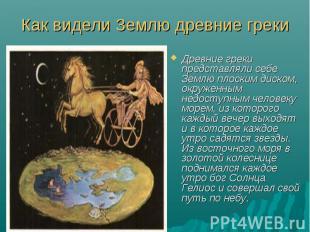 Как видели Землю древние грекиДревние греки представляли себе Землю плоским диск