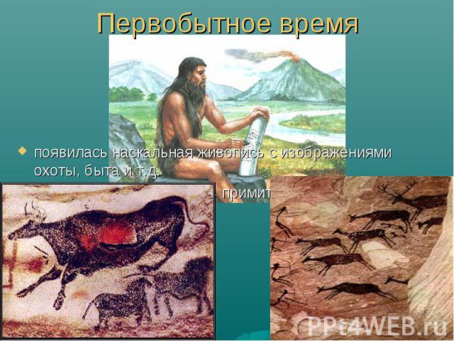 Первобытное время появилась наскальная живопись с изображениями охоты, быта и т.д. также впервые появились примитивные планы