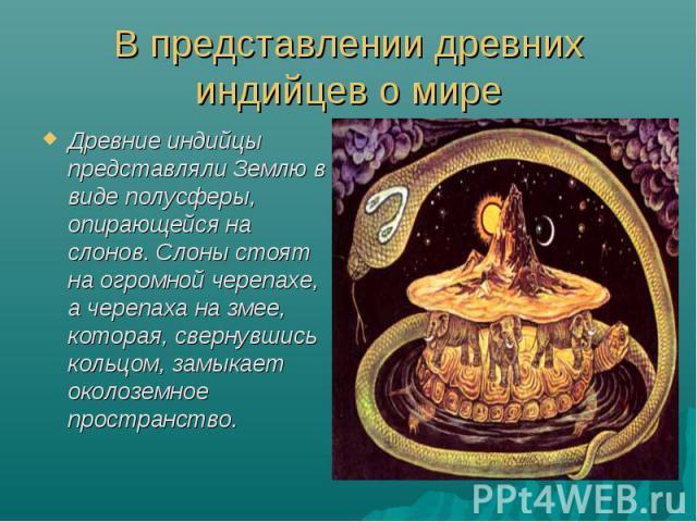 В представлении древних индийцев о миреДревние индийцы представляли Землю в виде полусферы, опирающейся на слонов. Слоны стоят на огромной черепахе, а черепаха на змее, которая, свернувшись кольцом, замыкает околоземное пространство.