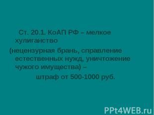 Ст. 20.1. КоАП РФ – мелкое хулиганство(нецензурная брань, справление естественны