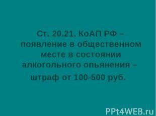 Ст. 20.21. КоАП РФ – появление в общественном месте в состоянии алкогольного опь