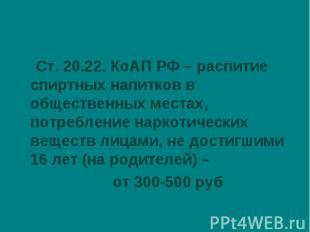 Ст. 20.22. КоАП РФ – распитие спиртных напитков в общественных местах, потреблен