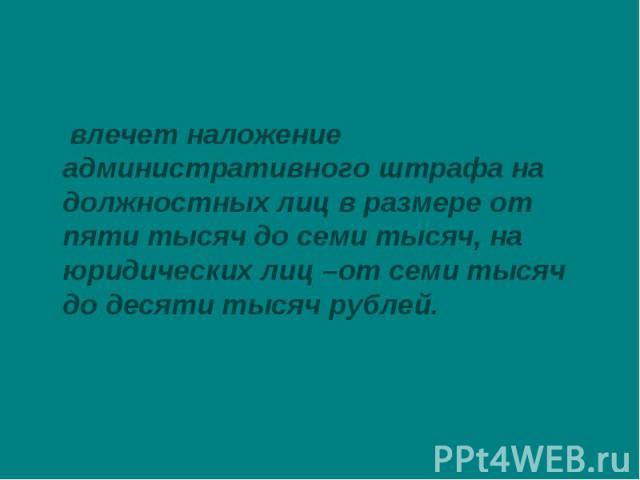 влечет наложение административного штрафа на должностных лиц в размере от пяти тысяч до семи тысяч, на юридических лиц –от семи тысяч до десяти тысяч рублей.