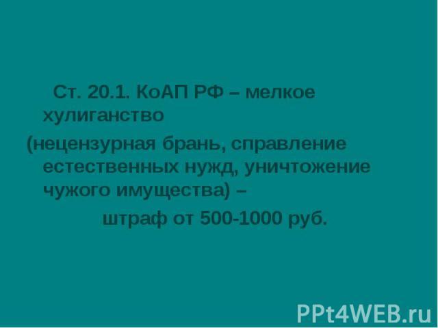 Ст. 20.1. КоАП РФ – мелкое хулиганство(нецензурная брань, справление естественных нужд, уничтожение чужого имущества) – штраф от 500-1000 руб.