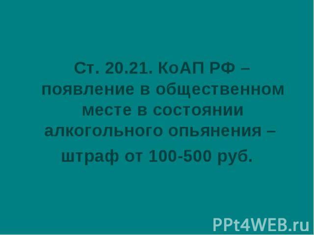 Ст. 20.21. КоАП РФ – появление в общественном месте в состоянии алкогольного опьянения – штраф от 100-500 руб.