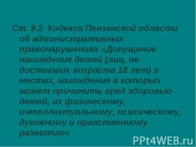 Ст. 9.2 Кодекса Пензенской области об административных правонарушениях «Допущение нахождения детей (лиц, не достигших возраста 18 лет) в местах, нахождения в которых может причинить вред здоровью детей, их физическому, интеллектуальному, психическом…