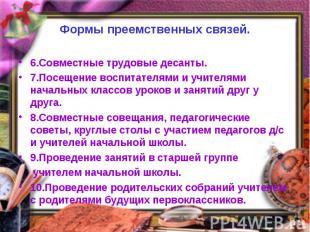 Формы преемственных связей.6.Совместные трудовые десанты.7.Посещение воспитателя