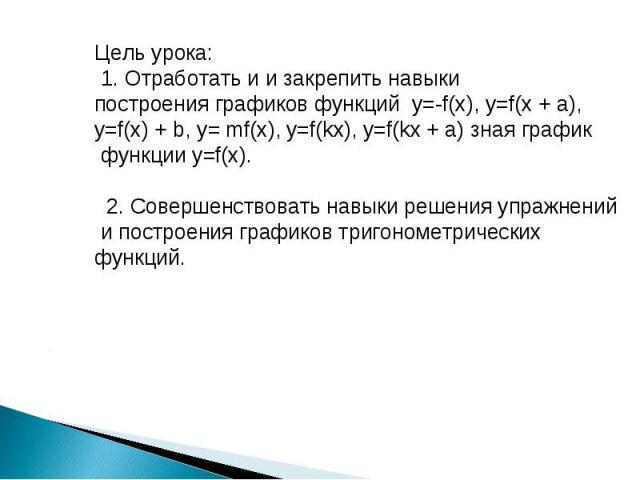 Цель урока: 1. Отработать и и закрепить навыки построения графиков функций у=-f(x), у=f(x + a), у=f(x) + b, у= mf(x), у=f(kx), у=f(kx + a) зная график функции у=f(x). 2. Совершенствовать навыки решения упражнений и построения графиков тригонометриче…