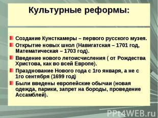 Культурные реформы:Создание Кунсткамеры – первого русского музея.Открытие новых