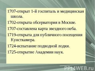1707-открыт 1-й госпиталь и медицинская школа.1702-открыта обсерватория в Москве