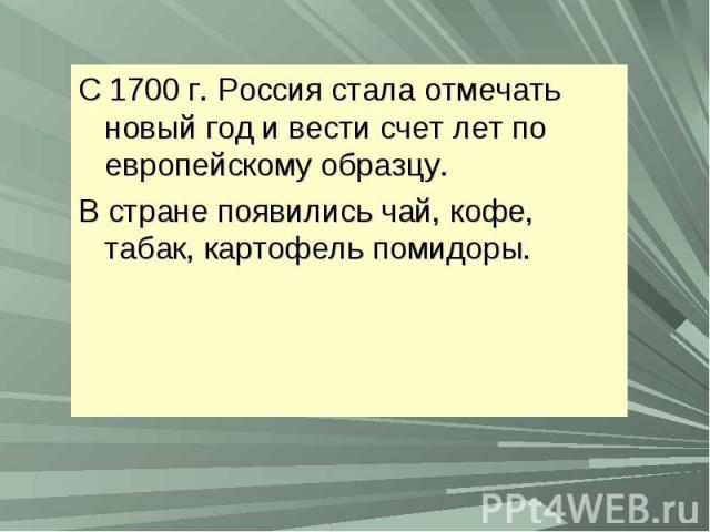 С 1700 г. Россия стала отмечать новый год и вести счет лет по европейскому образцу.В стране появились чай, кофе, табак, картофель помидоры.