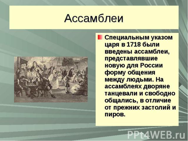 АссамблеиСпециальным указом царя в 1718 были введены ассамблеи, представлявшие новую для России форму общения между людьми. На ассамблеях дворяне танцевали и свободно общались, в отличие от прежних застолий и пиров.