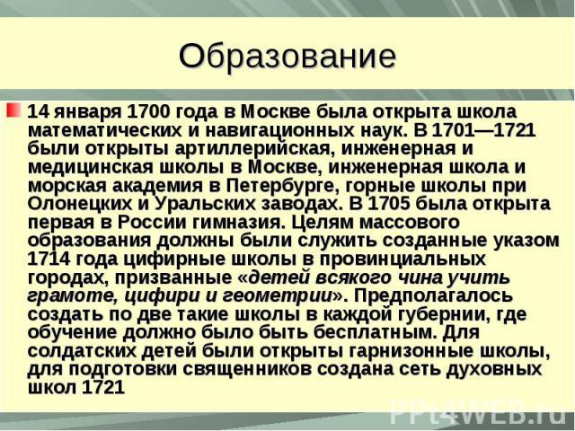 Образование14 января 1700 года в Москве была открыта школа математических и навигационных наук. В 1701—1721 были открыты артиллерийская, инженерная и медицинская школы в Москве, инженерная школа и морская академия в Петербурге, горные школы при Олон…