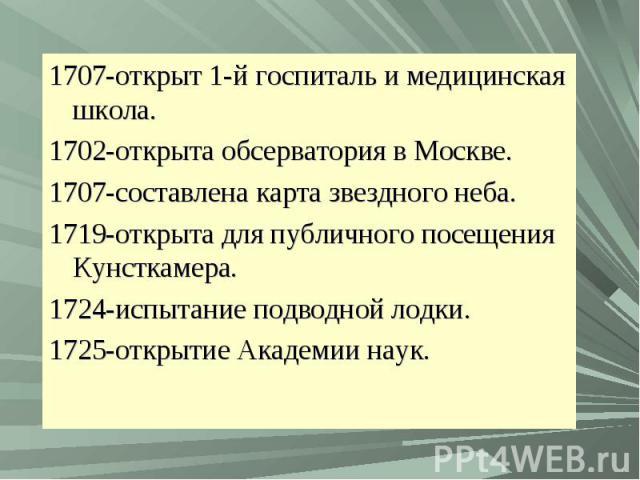 1707-открыт 1-й госпиталь и медицинская школа.1702-открыта обсерватория в Москве.1707-составлена карта звездного неба.1719-открыта для публичного посещения Кунсткамера.1724-испытание подводной лодки.1725-открытие Академии наук.