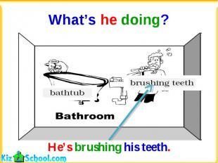 What's he doing?He's brushing his teeth.