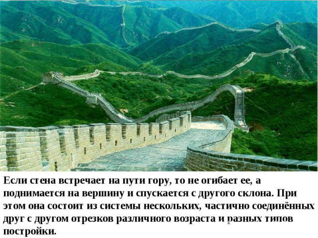 Если стена встречает на пути гору, то не огибает ее, а поднимается на вершину и спускается с другого склона. При этом она состоит из системы нескольких, частично соединённых друг с другом отрезков различного возраста и разных типов постройки.