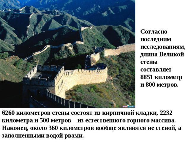 Согласно последним исследованиям, длина Великой стены составляет 8851 километр и 800 метров.6260 километров стены состоят из кирпичной кладки, 2232 километра и 500 метров – из естественного горного массива. Наконец, около 360 километров вообще являю…