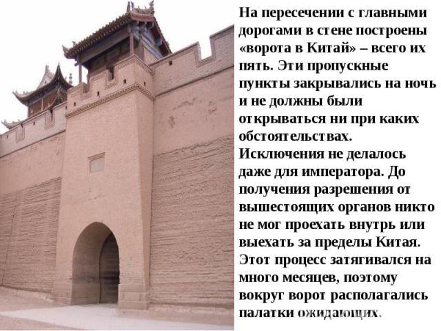 На пересечении с главными дорогами в стене построены «ворота в Китай» – всего их пять. Эти пропускные пункты закрывались на ночь и не должны были открываться ни при каких обстоятельствах. Исключения не делалось даже для императора. До получения разр…