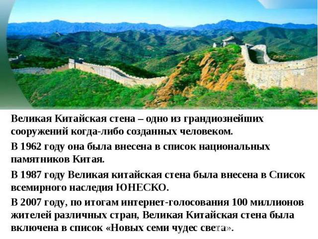 Великая Китайская стена – одно из грандиознейших сооружений когда-либо созданных человеком.В 1962 году она была внесена в список национальных памятников Китая. В 1987 году Великая китайская стена была внесена в Список всемирного наследия ЮНЕСКО. В 2…