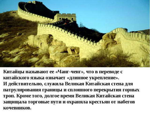 Китайцы называют ее «Чанг-ченг», что в переводе с китайского языка означает «длинное укрепление». И действительно, служила Великая Китайская стена для патрулирования границы и сплошного перекрытия горных троп. Кроме того, долгое время Великая Китайс…