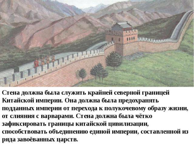 Стена должна была служить крайней северной границей Китайской империи. Она должна была предохранять подданных империи от перехода к полукочевому образу жизни, от слияния с варварами. Стена должна была чётко зафиксировать границы китайской цивилизаци…