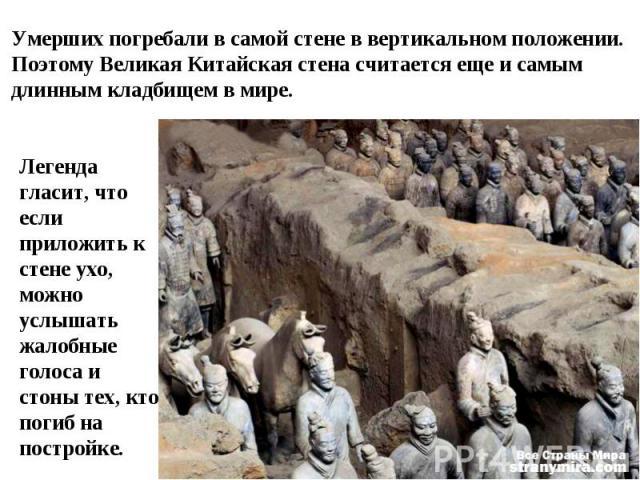Умерших погребали в самой стене в вертикальном положении. Поэтому Великая Китайская стена считается еще и самым длинным кладбищем в мире. Легенда гласит, что если приложить к стене ухо, можно услышать жалобные голоса и стоны тех, кто погиб на постройке.