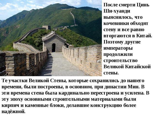 После смерти Цинь Ши-хуанди выяснилось, что кочевники обходят стену и все равно вторгаются в Китай. Поэтому другие императоры продолжили строительство Великой Китайской стены.Те участки Великой Стены, которые сохранились до нашего времени, были пост…