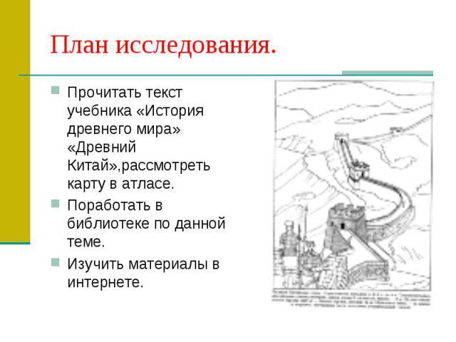 План исследования.Прочитать текст учебника «История древнего мира» «Древний Китай»,рассмотреть карту в атласе.Поработать в библиотеке по данной теме.Изучить материалы в интернете.