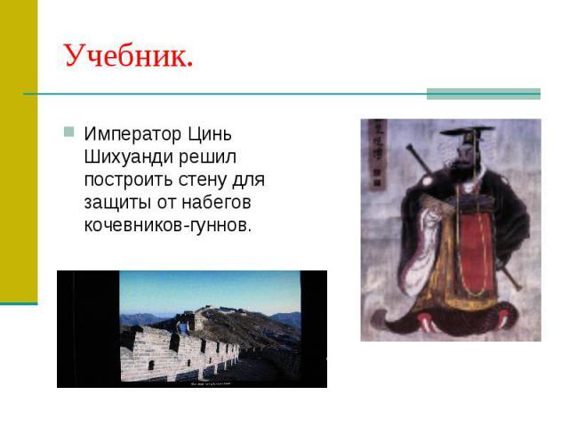Учебник.Император Цинь Шихуанди решил построить стену для защиты от набегов кочевников-гуннов.
