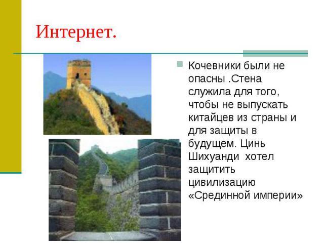 Интернет.Кочевники были не опасны .Стена служила для того, чтобы не выпускать китайцев из страны и для защиты в будущем. Цинь Шихуанди хотел защитить цивилизацию «Срединной империи»