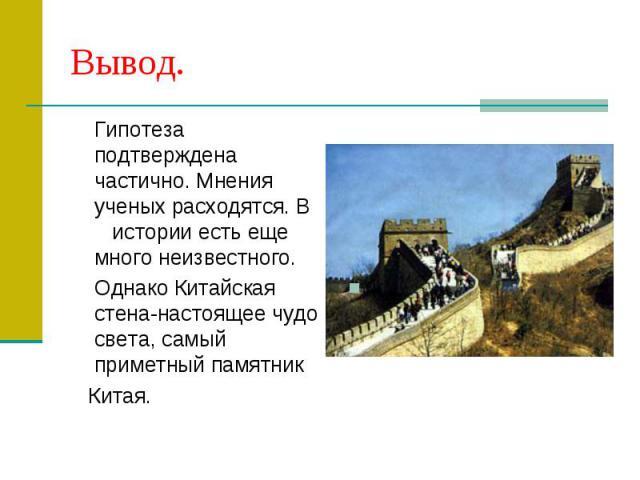 Вывод. Гипотеза подтверждена частично. Мнения ученых расходятся. В истории есть еще много неизвестного. Однако Китайская стена-настоящее чудо света, самый приметный памятник Китая.
