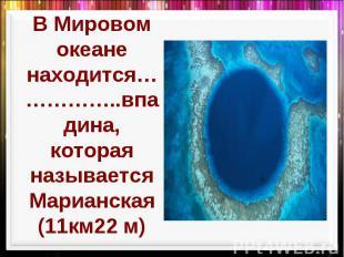 В Мировом океане находится……………..впадина, которая называется Марианская (11км22