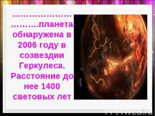 ………………………….планета обнаружена в 2006 году в созвездии Геркулеса. Расстояние до н