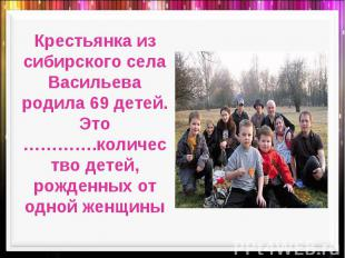 Крестьянка из сибирского села Васильева родила 69 детей. Это ………….количество дет