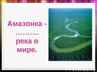 Амазонка -……….река в мире.