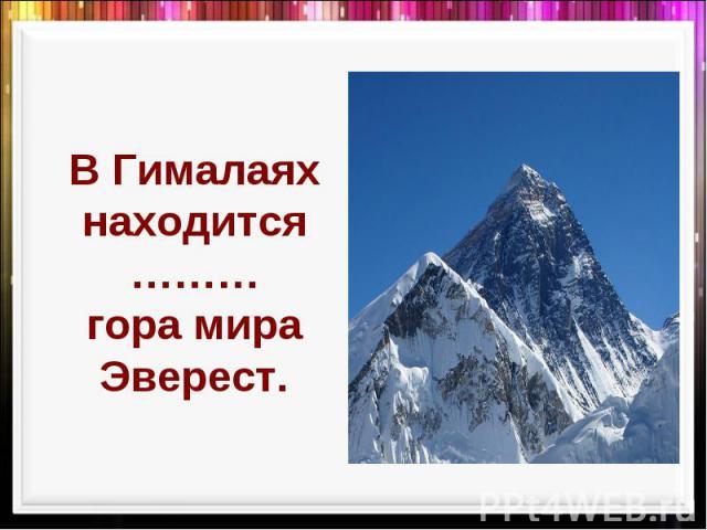В Гималаях находится ………гора мира Эверест.