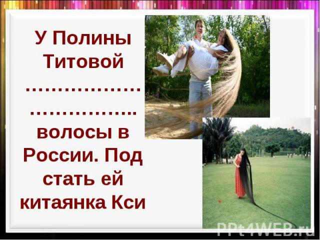 У Полины Титовой …………………………….. волосы в России. Под стать ей китаянка Кси
