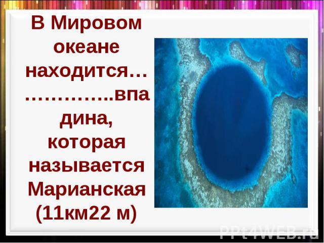 В Мировом океане находится……………..впадина, которая называется Марианская (11км22 м)