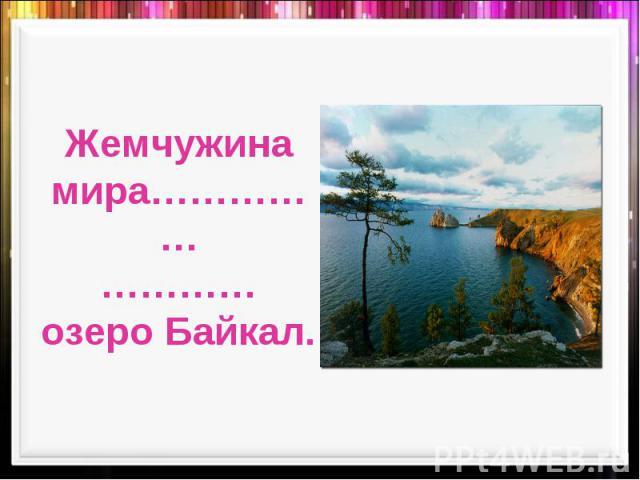 Жемчужина мира……………………… озеро Байкал.