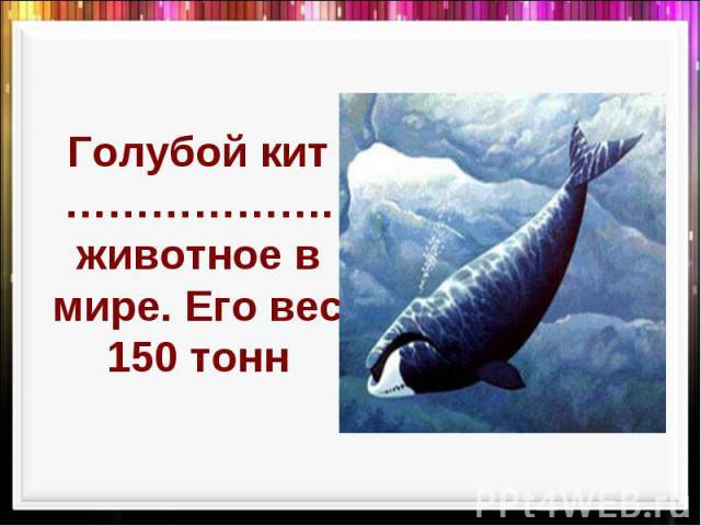 Голубой кит ………………. животное в мире. Его вес 150 тонн