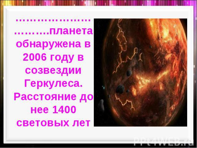 ………………………….планета обнаружена в 2006 году в созвездии Геркулеса. Расстояние до нее 1400 световых лет