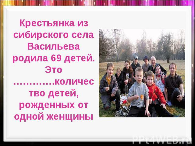 Крестьянка из сибирского села Васильева родила 69 детей. Это ………….количество детей, рожденных от одной женщины
