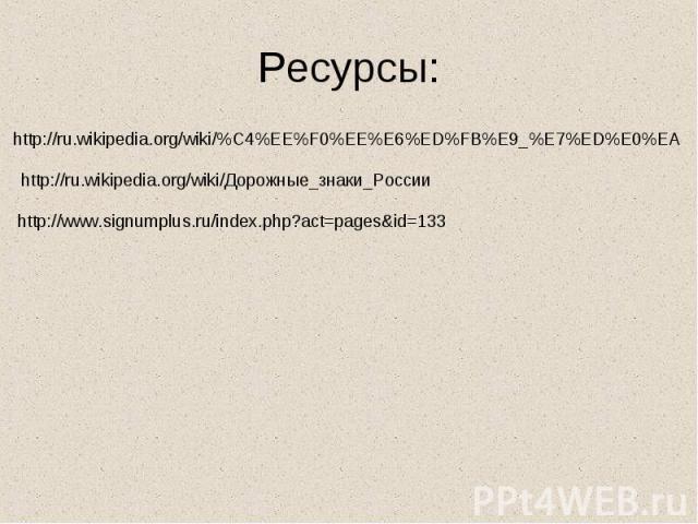 Ресурсы:http://ru.wikipedia.org/wiki/%C4%EE%F0%EE%E6%ED%FB%E9_%E7%ED%E0%EAhttp://ru.wikipedia.org/wiki/Дорожные_знаки_Россииhttp://www.signumplus.ru/index.php?act=pages&id=133
