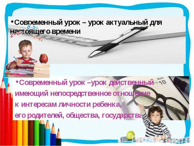 Современный урок – урок актуальный для настоящего времениСовременный урок –урок действенный имеющий непосредственное отношение к интересам личности ребенка, его родителей, общества, государства.