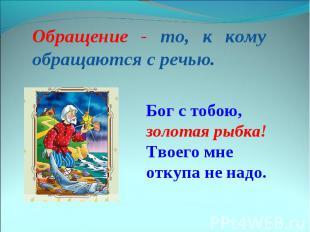 Обращение - то, к кому обращаются с речью. Бог с тобою, золотая рыбка! Твоего мн