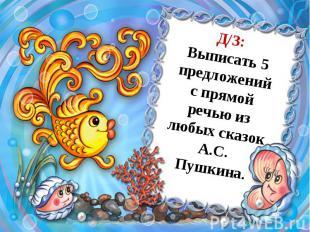Д/З:Выписать 5 предложений с прямой речью из любых сказок А.С. Пушкина.
